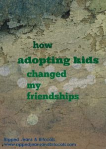 How adopting kids changed my friendships|Ripped Jeans and Bifocals|Adoption