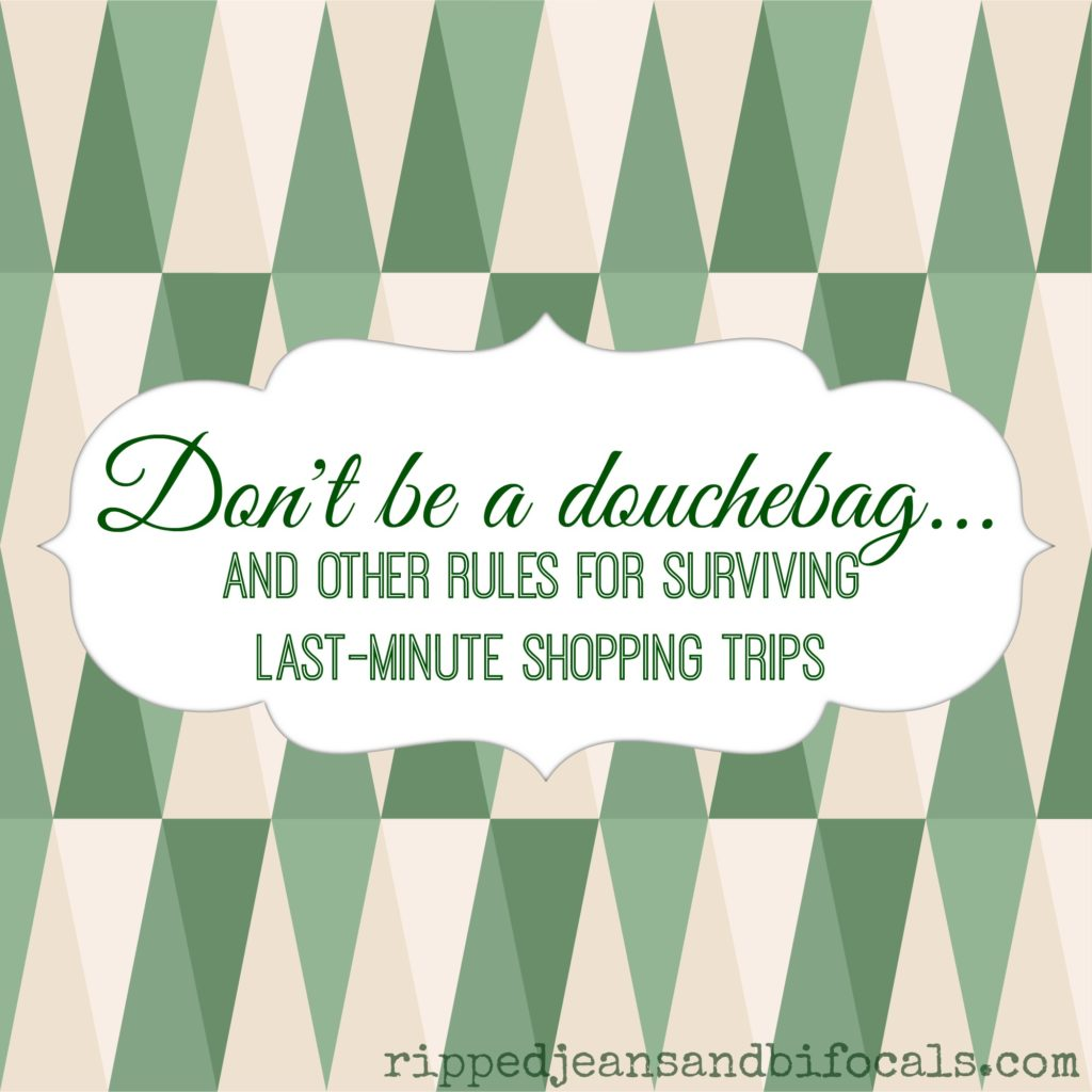 Don't be a douchebag - rules for surviving last-minute shopping trips|Ripped Jeans and Bifocals