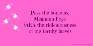 Pass the bonbons – AKA the ridiculousness of Meghann Foye's meternity leave