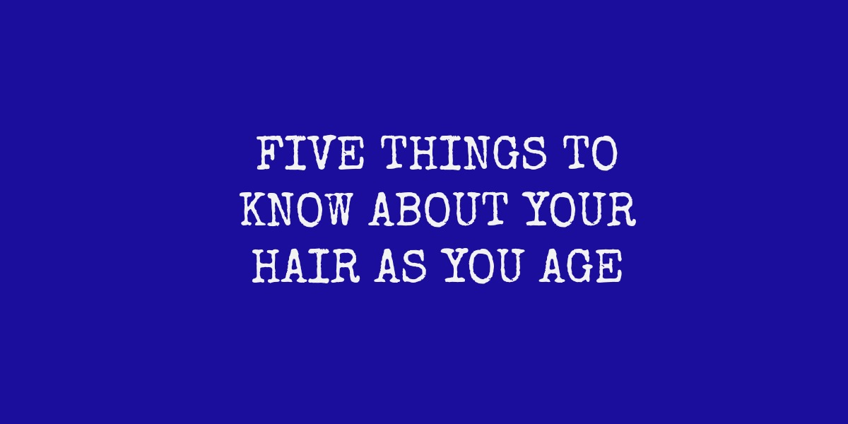 Things I Know About You: 5 Things To Know About Midlife Hair